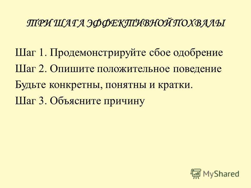 ТРИ ШАГА ЭФФЕКТИВНОЙ ПОХВАЛЫ Шаг 1. Продемонстрируйте сбое одобрение Шаг 2. Опишите положительное поведение Будьте конкретны, понятны и кратки. Шаг 3. Объясните причину