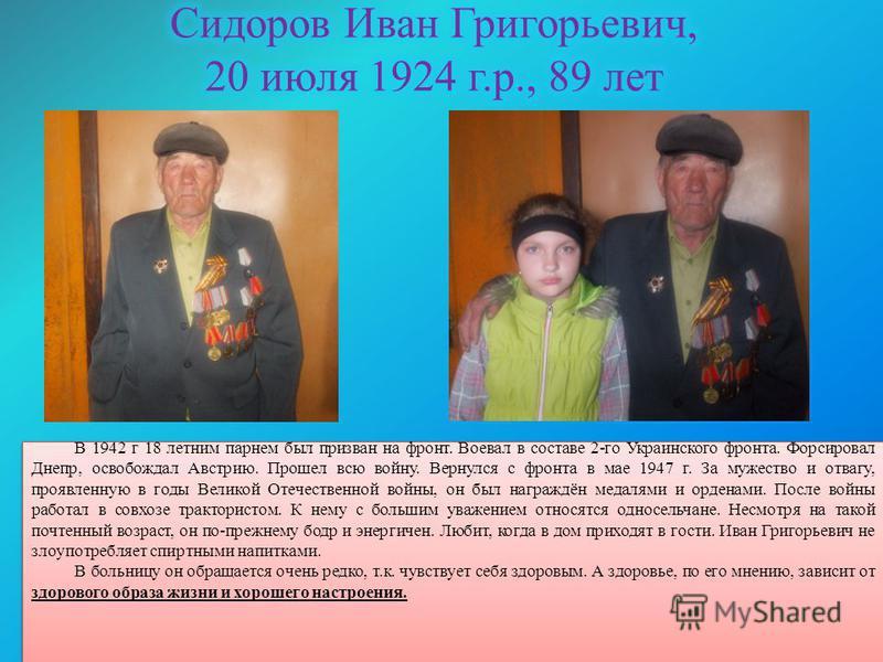 В 1942 г 18 летним парнем был призван на фронт. Воевал в составе 2-го Украинского фронта. Форсировал Днепр, освобождал Австрию. Прошел всю войну. Вернулся с фронта в мае 1947 г. За мужество и отвагу, проявленную в годы Великой Отечественной войны, он