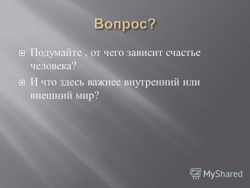 Подумайте, от чего зависит счастье человека ? И что здесь важнее внутренний или внешний мир ?