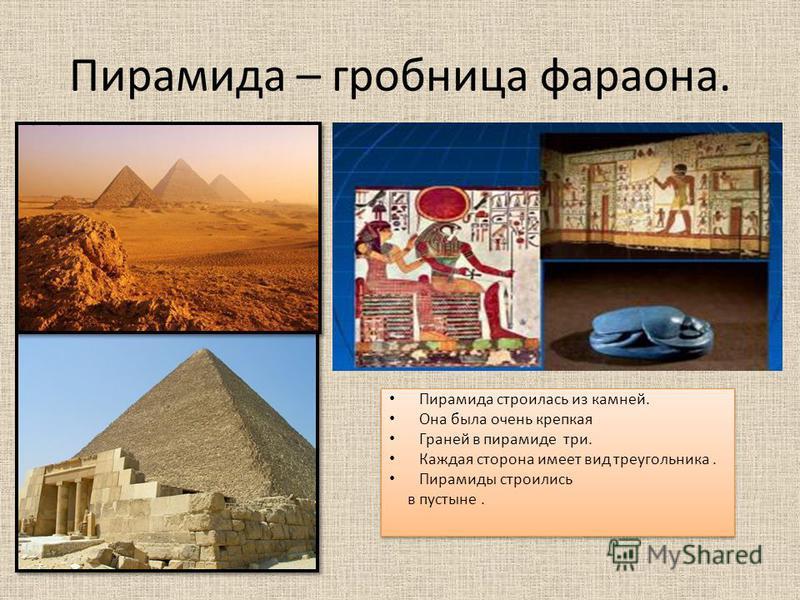 Пирамида – гробница фараона. Пирамида строилась из камней. Она была очень крепкая Граней в пирамиде три. Каждая сторона имеет вид треугольника. Пирамиды строились в пустыне. Пирамида строилась из камней. Она была очень крепкая Граней в пирамиде три.
