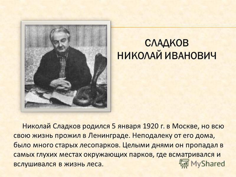 СЛАДКОВ НИКОЛАЙ ИВАНОВИЧ Николай Сладков родился 5 января 1920 г. в Москве, но всю свою жизнь прожил в Ленинграде. Неподалеку от его дома, было много старых лесопарков. Целыми днями он пропадал в самых глухих местах окружающих парков, где всматривалс