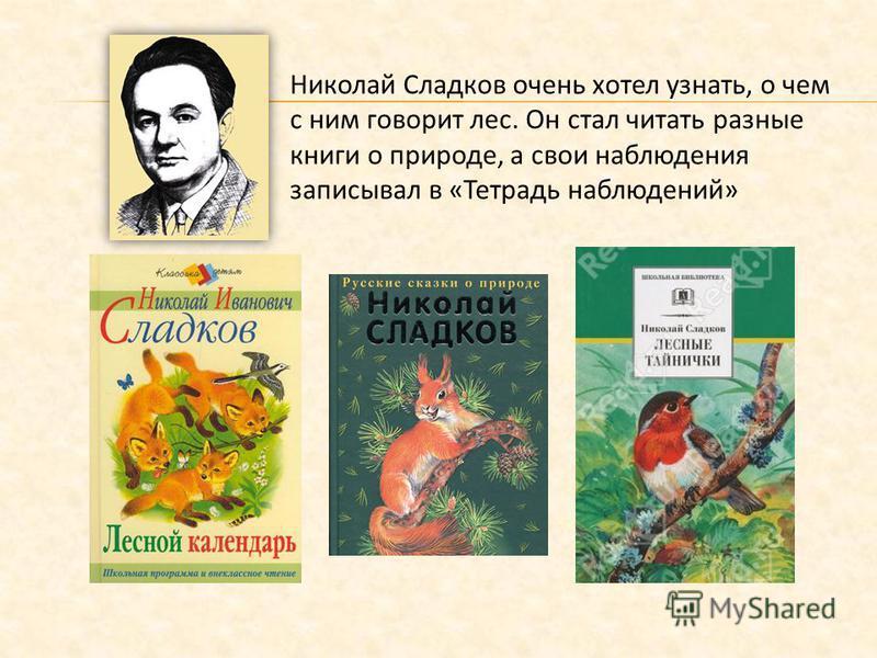 Николай Сладков очень хотел узнать, о чем с ним говорит лес. Он стал читать разные книги о природе, а свои наблюдения записывал в «Тетрадь наблюдений»
