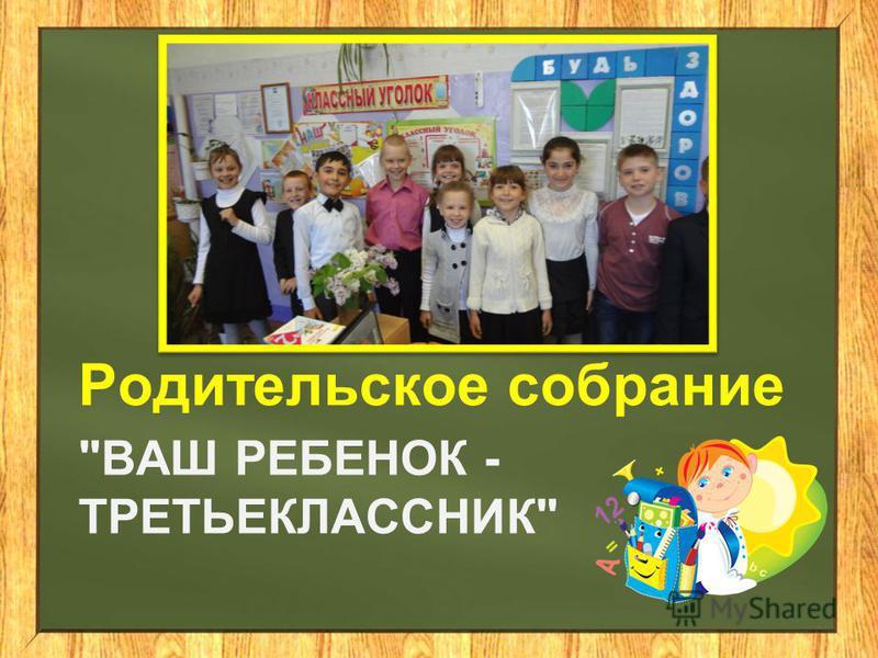 ВАШ РЕБЕНОК - ТРЕТЬЕКЛАССНИК Родительское собрание
