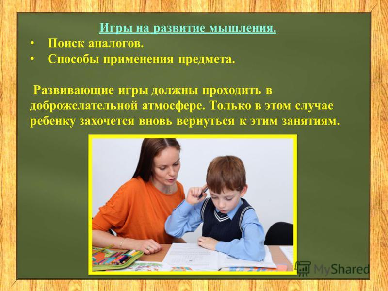 Игры на развитие мышления. Поиск аналогов. Способы применения предмета. Развивающие игры должны проходить в доброжелательной атмосфере. Только в этом случае ребенку захочется вновь вернуться к этим занятиям.