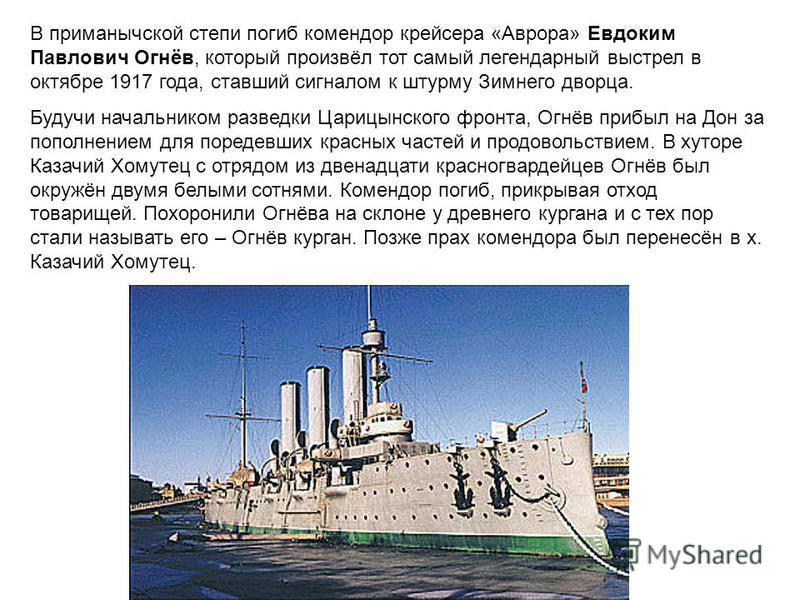 В приманычской степи погиб комендор крейсера «Аврора» Евдоким Павлович Огнёв, который произвёл тот самый легендарный выстрел в октябре 1917 года, ставший сигналом к штурму Зимнего дворца. Будучи начальником разведки Царицынского фронта, Огнёв прибыл