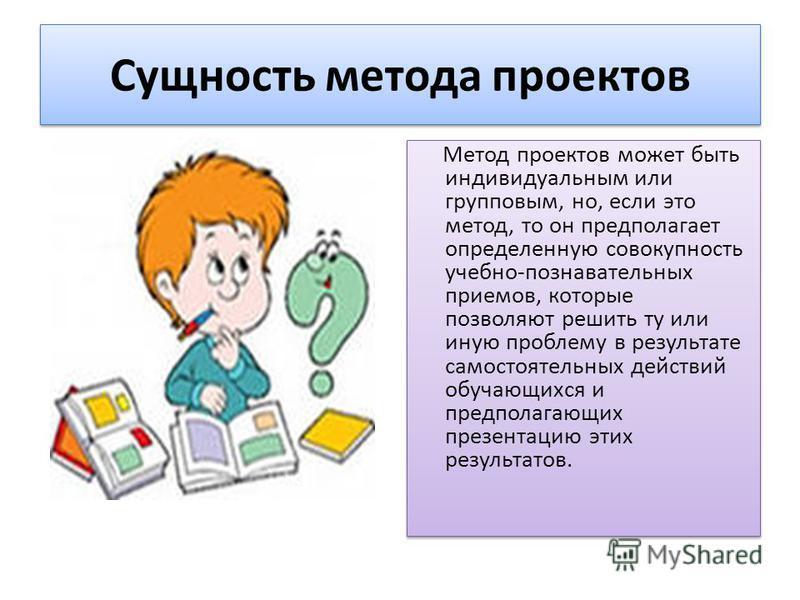 Сущность метода проектов Метод проектов может быть индивидуальным или групповым, но, если это метод, то он предполагает определенную совокупность учебно-познавательных приемов, которые позволяют решить ту или иную проблему в результате самостоятельны