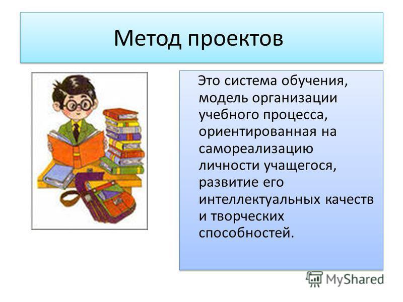 Метод проектов Это система обучения, модель организации учебного процесса, ориентированная на самореализацию личности учащегося, развитие его интеллектуальных качеств и творческих способностей.