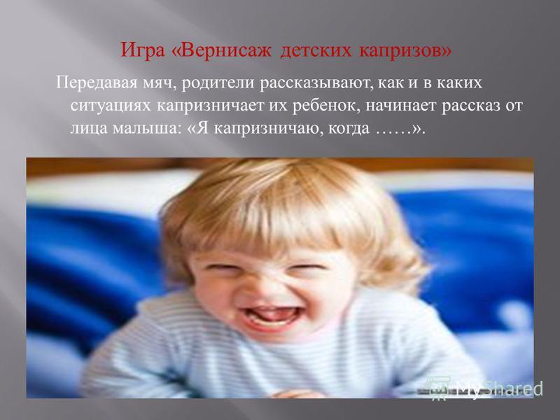 Игра « Вернисаж детских капризов » Передавая мяч, родители рассказывают, как и в каких ситуациях капризничает их ребенок, начинает рассказ от лица малыша : « Я капризничаю, когда ……».