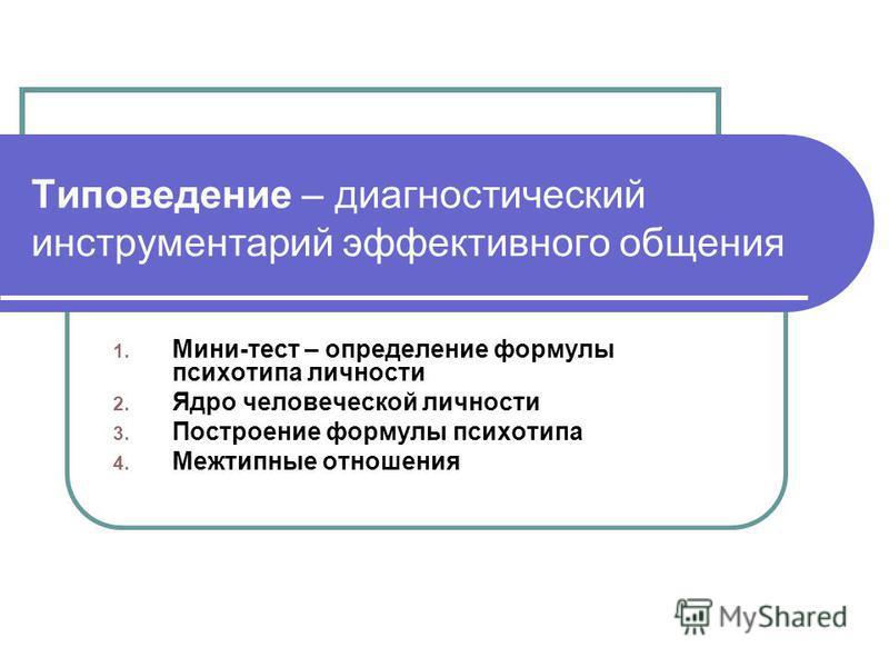 Типоведение – диагностический инструментарий эффективного общения 1. Мини-тест – определение формулы психотипа личности 2. Ядро человеческой личности 3. Построение формулы психотипа 4. Межтипные отношения