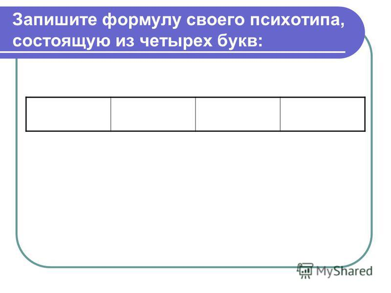 Запишите формулу своего психотипа, состоящую из четырех букв: