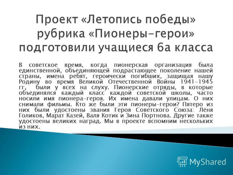 В советское время, когда пионерская организация была единственной, объединяющей подрастающее поколение нашей страны, имена ребят, героически погибших, защищая нашу Родину во время Великой Отечественной Войны 1941-1945 гг, были у всех на слуху. Пионер