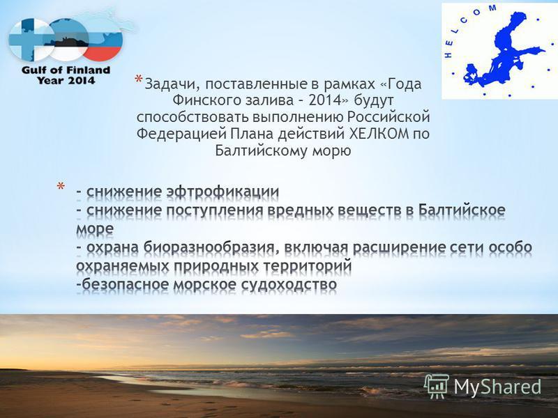 * Задачи, поставленные в рамках «Года Финского залива – 2014» будут способствовать выполнению Российской Федерацией Плана действий ХЕЛКОМ по Балтийскому морю