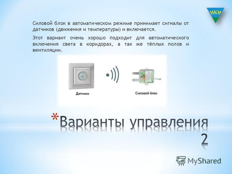 Силовой блок в автоматическом режиме принимает сигналы от датчиков (движения и температуры) и включается. Этот вариант очень хорошо подходит для автоматического включения света в коридорах, а так же тёплых полов и вентиляции.