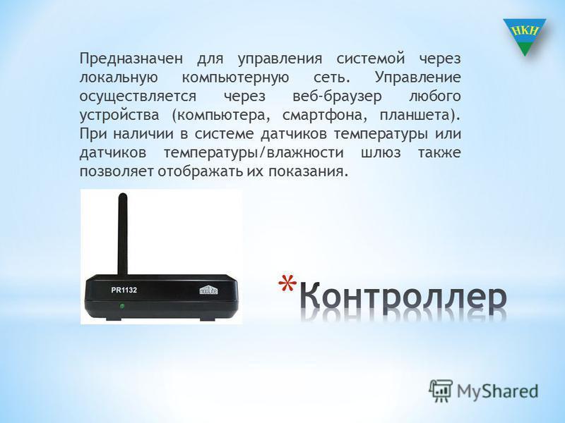 Предназначен для управления системой через локальную компьютерную сеть. Управление осуществляется через веб браузер любого устройства (компьютера, смартфона, планшета). При наличии в системе датчиков температуры или датчиков температуры/влажности шлю