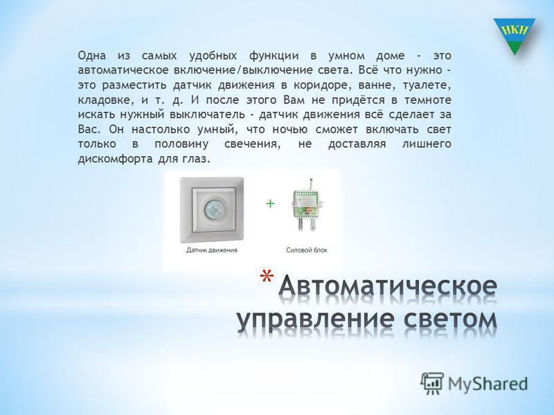 Одна из самых удобных функции в умном доме - это автоматическое включение/выключение света. Всё что нужно - это разместить датчик движения в коридоре, ванне, туалете, кладовке, и т. д. И после этого Вам не придётся в темноте искать нужный выключатель