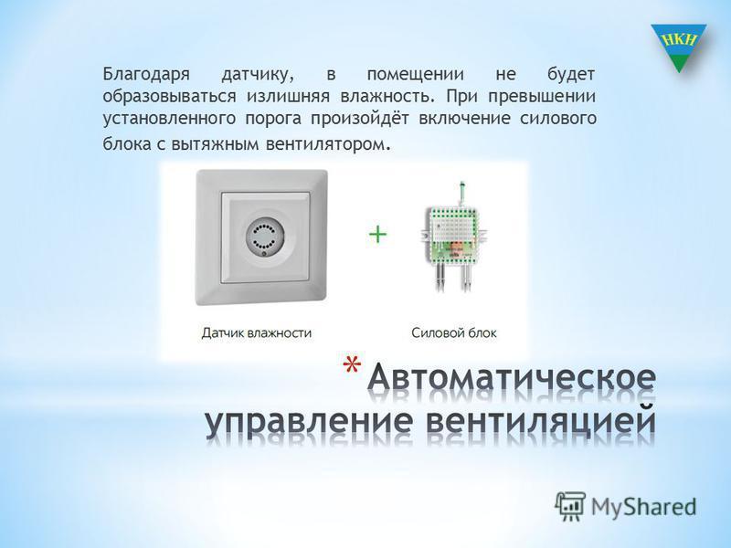 Благодаря датчику, в помещении не будет образовываться излишняя влажность. При превышении установленного порога произойдёт включение силового блока с вытяжным вентилятором.