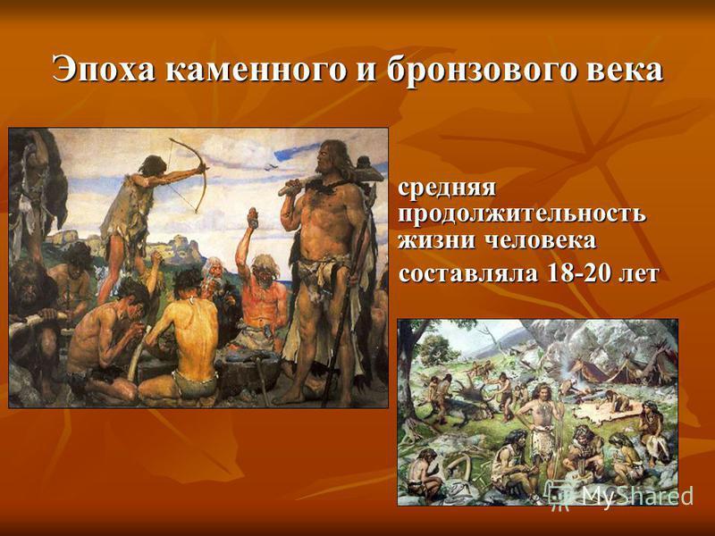 Эпоха каменного и бронзового века средняя продолжительность жизни человека средняя продолжительность жизни человека составляла 18-20 лет составляла 18-20 лет