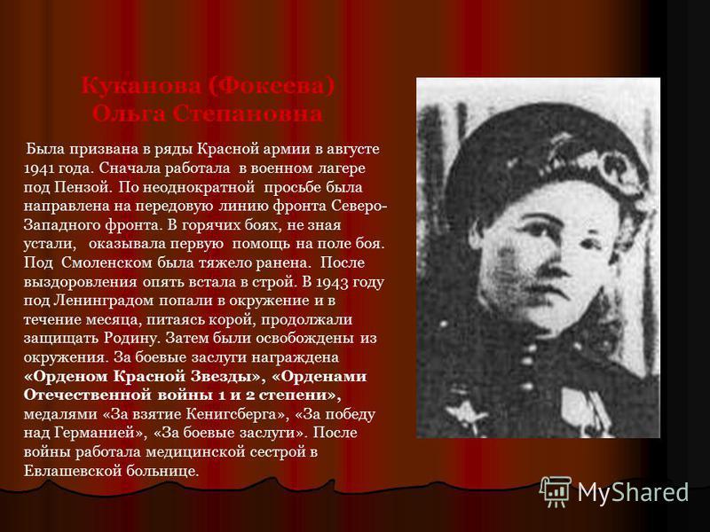 Куканова (Фокеева) Ольга Степановна Была призвана в ряды Красной армии в августе 1941 года. Сначала работала в военном лагере под Пензой. По неоднократной просьбе была направлена на передовую линию фронта Северо- Западного фронта. В горячих боях, не