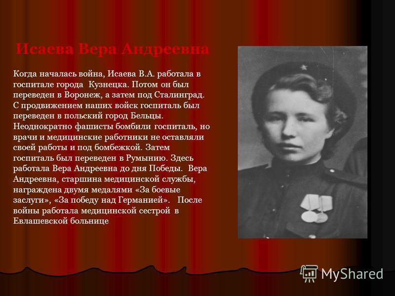 Исаева Вера Андреевна Когда началась война, Исаева В.А. работала в госпитале города Кузнецка. Потом он был переведен в Воронеж, а затем под Сталинград. С продвижением наших войск госпиталь был переведен в польский город Бельцы. Неоднократно фашисты б