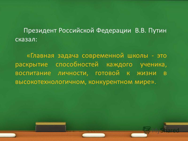 Президент Российской Федерации В.В. Путин сказал: «Главная задача современной школы - это раскрытие способностей каждого ученика, воспитание личности, готовой к жизни в высокотехнологичном, конкурентном мире».