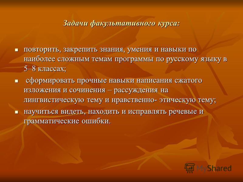 Задачи факультативного курса: повторить, закрепить знания, умения и навыки по наиболее сложным темам программы по русскому языку в 5–8 классах; повторить, закрепить знания, умения и навыки по наиболее сложным темам программы по русскому языку в 5–8 к