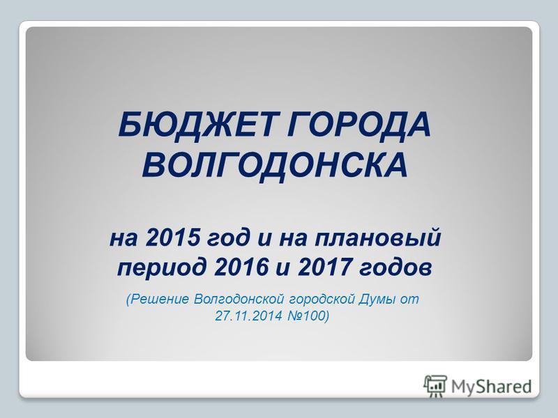 БЮДЖЕТ ГОРОДА ВОЛГОДОНСКА на 2015 год и на плановый период 2016 и 2017 годов (Решение Волгодонской городской Думы от 27.11.2014 100)