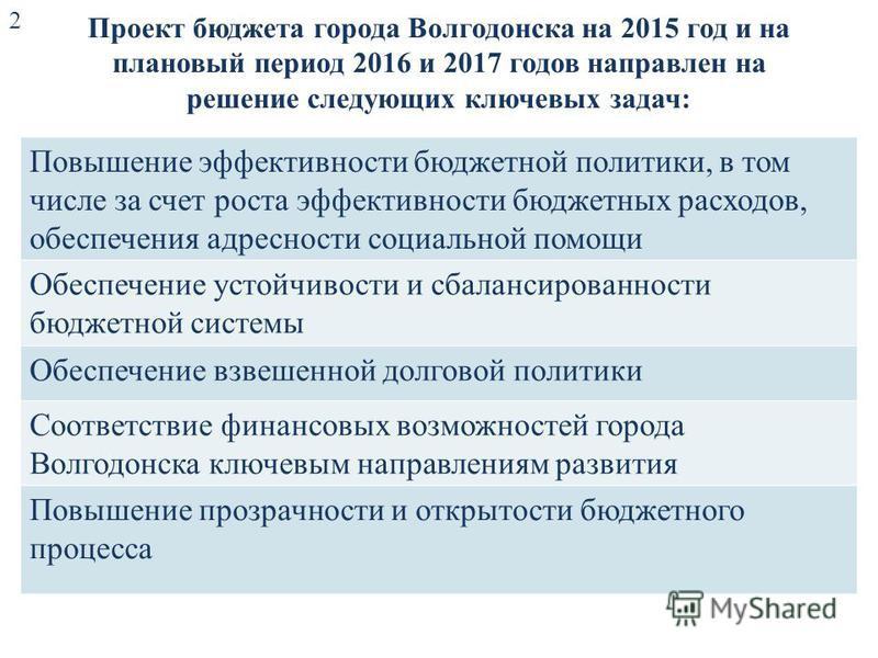 Проект бюджета города Волгодонска на 2015 год и на плановый период 2016 и 2017 годов направлен на решение следующих ключевых задач: Повышение эффективности бюджетной политики, в том числе за счет роста эффективности бюджетных расходов, обеспечения ад