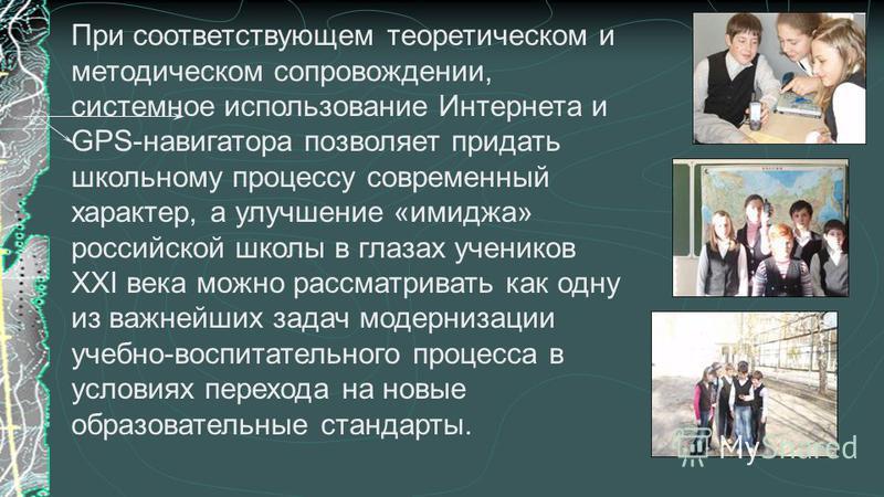 При соответствующем теоретическом и методическом сопровождении, системное использование Интернета и GPS-навигатора позволяет придать школьному процессу современный характер, а улучшение «имиджа» российской школы в глазах учеников XXI века можно рассм