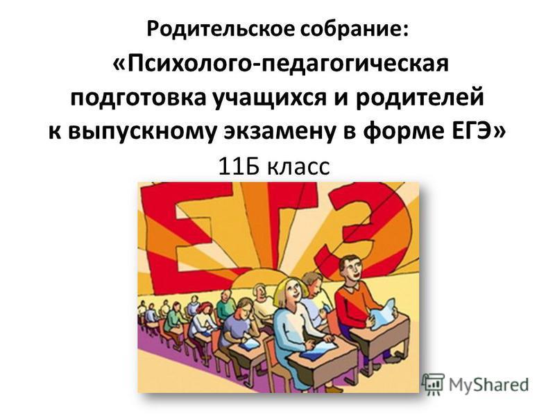 Родительское собрание: «Психолого-педагогическая подготовка учащихся и родителей к выпускному экзамену в форме ЕГЭ» 11Б класс
