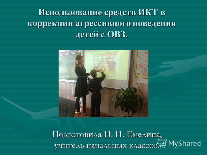 Использование средств ИКТ в коррекции агрессивного поведения детей с ОВЗ. Подготовила Н. И. Емелина, учитель начальных классов.