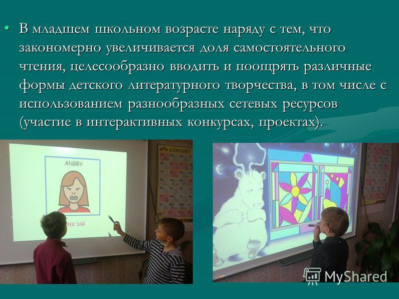 В младшем школьном возрасте наряду с тем, что закономерно увеличивается доля самостоятельного чтения, целесообразно вводить и поощрять различные формы детского литературного творчества, в том числе с использованием разнообразных сетевых ресурсов (уча
