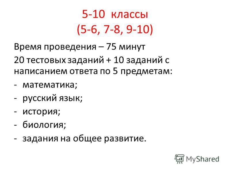 5-10 классы (5-6, 7-8, 9-10) Время проведения – 75 минут 20 тестовых заданий + 10 заданий с написанием ответа по 5 предметам: -математика; -русский язык; -история; -биология; -задания на общее развитие.