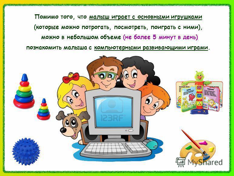 Помимо того, что малыш играет с основными игрушками (которые можно потрогать, посмотреть, поиграть с ними), можно в небольшом объеме (не более 5 минут в день) познакомить малыша с компьютерными развивающими играми.