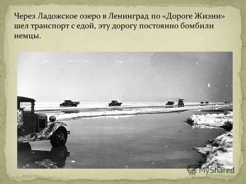 Через Ладожское озеро в Ленинград по «Дороге Жизни» шел транспорт с едой, эту дорогу постоянно бомбили немцы.