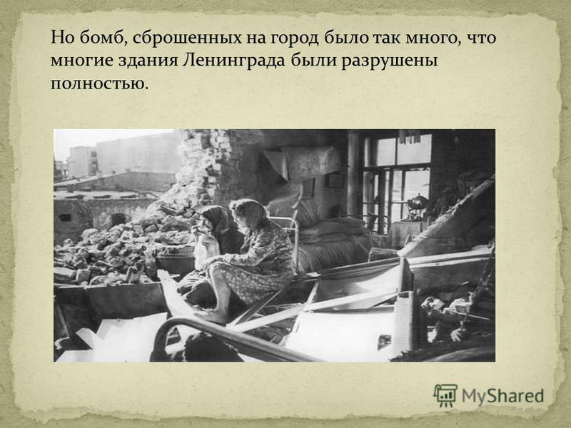 Но бомб, сброшенных на город было так много, что многие здания Ленинграда были разрушены полностью.