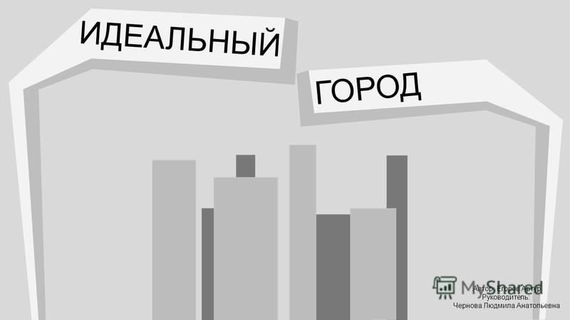 ИДЕАЛЬНЫЙ ГОРОД Автор: Егоров Артур Руководитель: Чернова Людмила Анатольевна