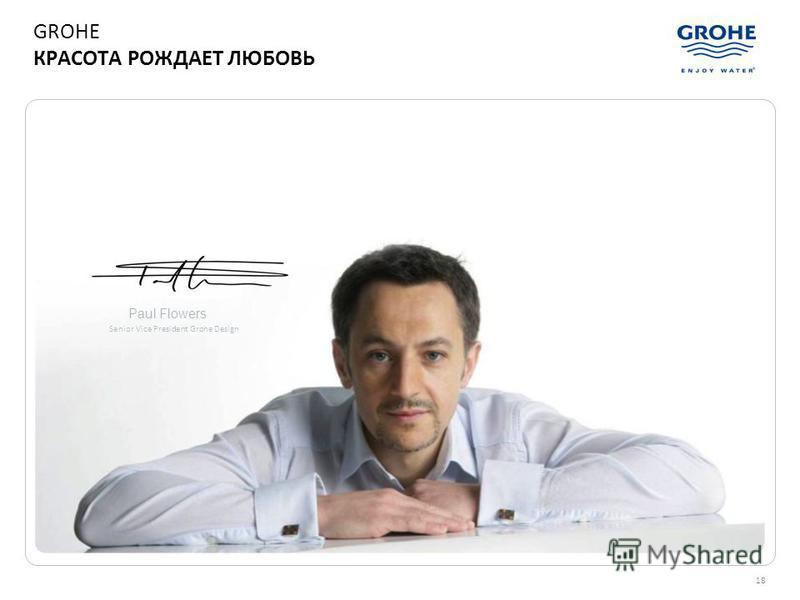 18 Paul Flowers Senior Vice President Grohe Design GROHE КРАСОТА РОЖДАЕТ ЛЮБОВЬ