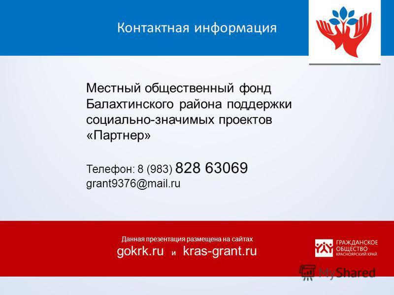 Контактная информация Местный общественный фонд Балахтинского района поддержки социально-значимых проектов «Партнер» Телефон: 8 (983) 828 63069 grant9376@mail.ru Данная презентация размещена на сайтах gokrk.ru и kras-grant.ru