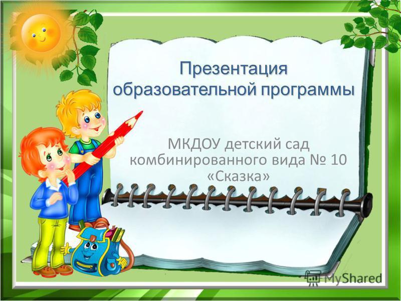 Презентация образовательной программы МКДОУ детский сад комбинированного вида 10 «Сказка»