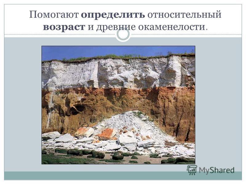 Помогают определить относительный возраст и древние окаменелости.