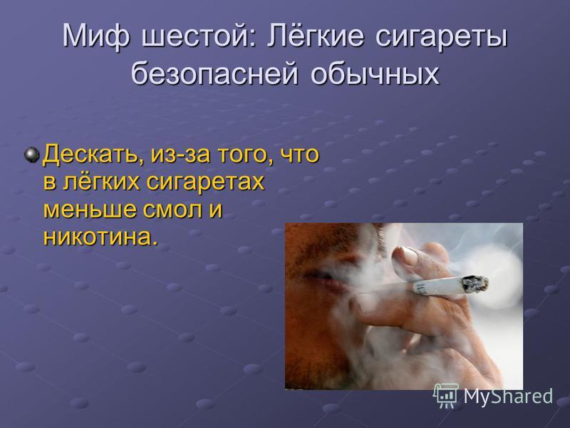 Миф шестой: Лёгкие сигареты безопасней обычных Дескать, из-за того, что в лёгких сигаретах меньше смол и никотина.