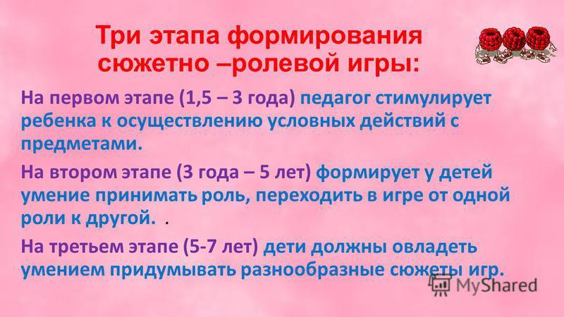Три этапа формирования сюжетно –ролевой игры: На первом этапе (1,5 – 3 года) педагог стимулирует ребенка к осуществлению условных действий с предметами. На втором этапе (3 года – 5 лет) формирует у детей умение принимать роль, переходить в игре от од