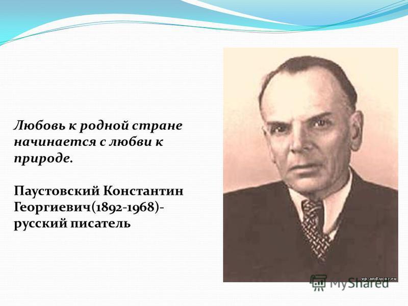 Любовь к родной стране начинается с любви к природе. Паустовский Константин Георгиевич(1892-1968)- русский писатель