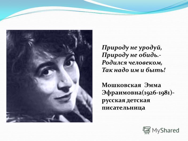 Природу не уродуй, Природу не обидь.- Родился человеком, Так надо им и быть! Мошковская Эмма Эфраимовна(1926-1981)- русская детская писательница