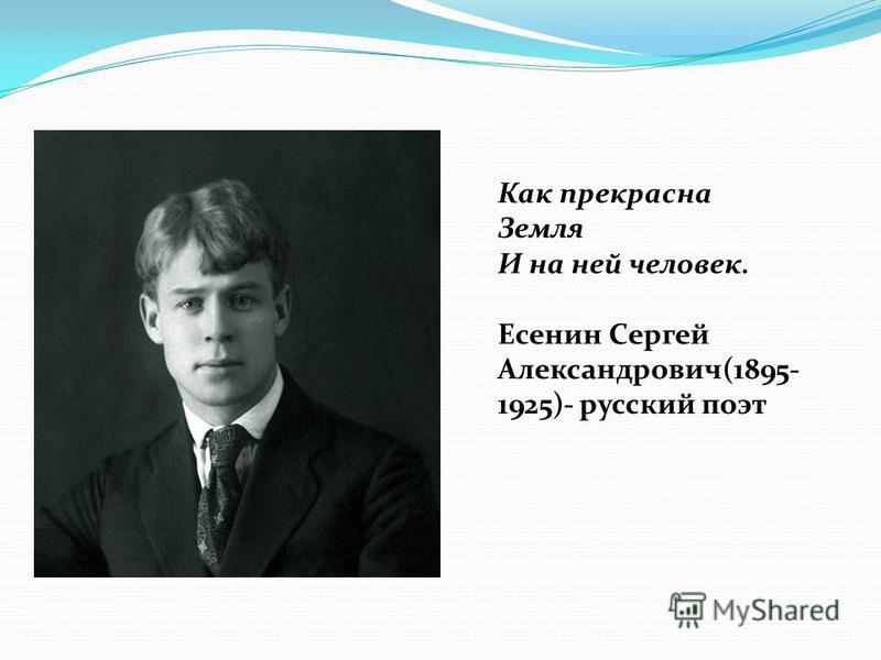Как прекрасна Земля И на ней человек. Есенин Сергей Александрович(1895- 1925)- русский поэт