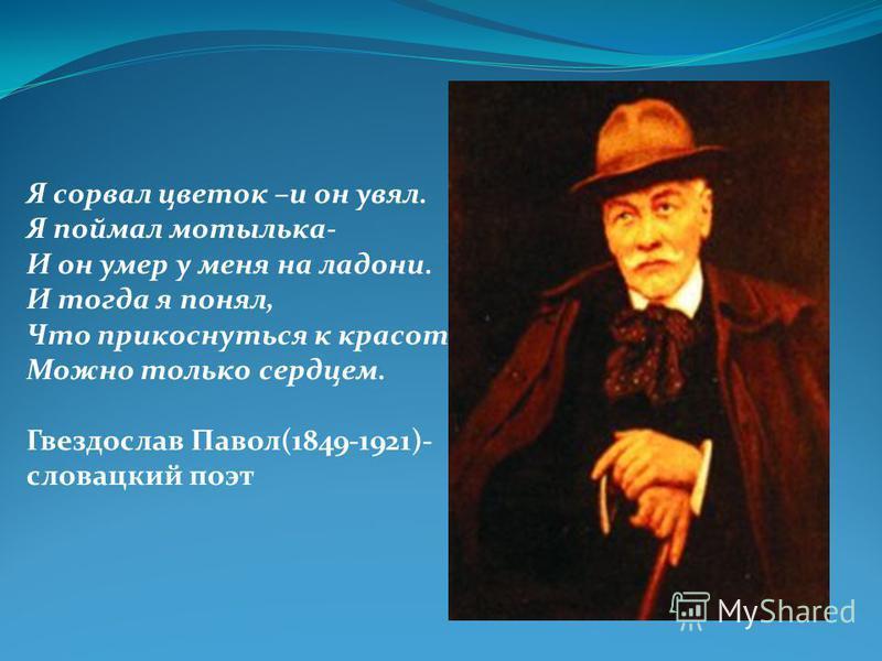 Я сорвал цветок –и он увял. Я поймал мотылька- И он умер у меня на ладони. И тогда я понял, Что прикоснуться к красоте Можно только сердцем. Гвездослав Павол(1849-1921)- словацкий поэт