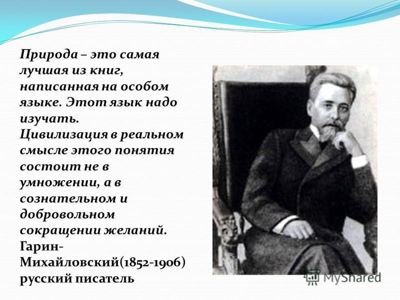 Природа – это самая лучшая из книг, написанная на особом языке. Этот язык надо изучать. Цивилизация в реальном смысле этого понятия состоит не в умножении, а в сознательном и добровольном сокращении желаний. Гарин- Михайловский(1852-1906) русский пис