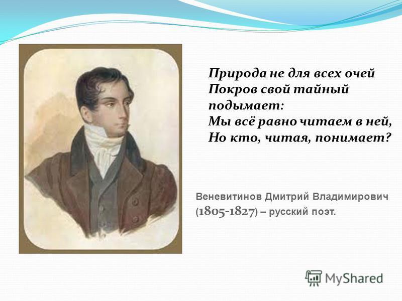 Природа не для всех очей Покров свой тайный подымает: Мы всё равно читаем в ней, Но кто, читая, понимает? Веневитинов Дмитрий Владимирович ( 1805-1827 ) – русский поэт.