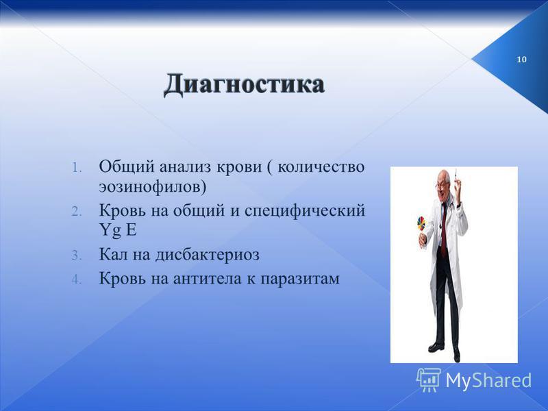 10 1. Общий анализ крови ( количество эозинофилов) 2. Кровь на общий и специфический Yg E 3. Кал на дисбактериоз 4. Кровь на антитела к паразитам