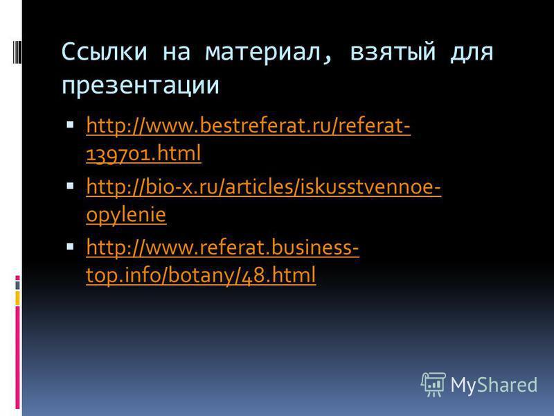 Ссылки на материал, взятый для презентации http://www.bestreferat.ru/referat- 139701. html http://www.bestreferat.ru/referat- 139701. html http://bio-x.ru/articles/iskusstvennoe- opylenie http://bio-x.ru/articles/iskusstvennoe- opylenie http://www.re